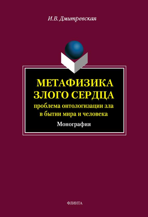 И. В. Дмитревская Метафизика злого сердца: проблема онтологизации зла в бытии мира и человека
