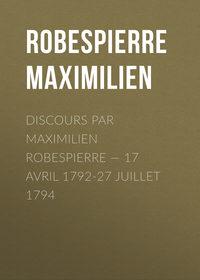 Robespierre Maximilien - Discours par Maximilien Robespierre — 17 Avril 1792-27 Juillet 1794