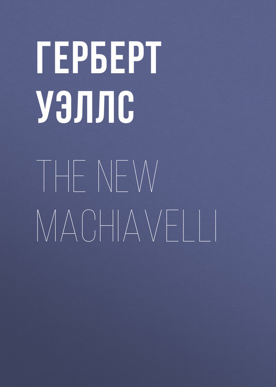 Герберт Джордж Уэллс The New Machiavelli все цены