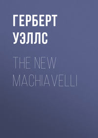 Герберт Джордж Уэллс - The New Machiavelli
