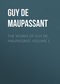 Ги де Мопассан - The Works of Guy de Maupassant, Volume 1