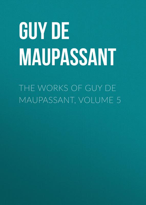 Ги де Мопассан The works of Guy de Maupassant, Volume 5 ги де мопассан жизнь новеллы