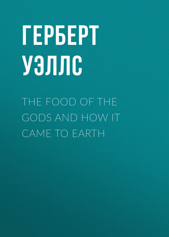 Герберт Уэллс The Food of the Gods and How It Came to Earth wells h g the food of the gods and how it came to earth page 4