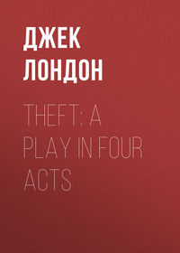 Джек Лондон - Theft: A Play In Four Acts