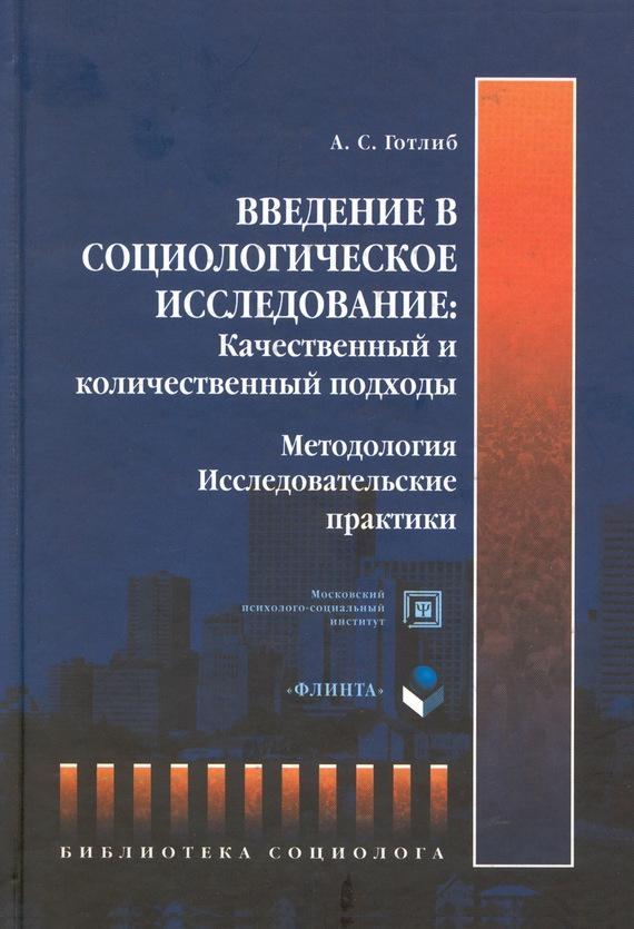 А. С. Готлиб Введение в социологическое исследование. Качественный и количественный подходы. Методология. Исследовательские практики