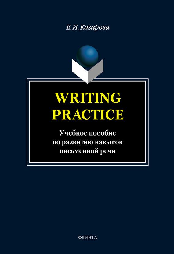 Е. И. Казарова Writing Practice. Учебное пособие по развитию навыков письменной речи от конспекта к диссертации учебное пособие по развитию навыков письменной речи