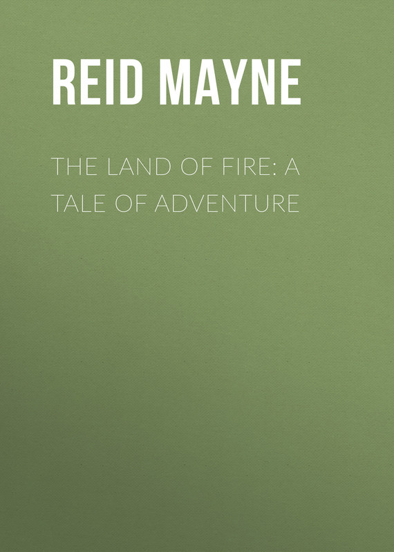 Майн Рид The Land of Fire: A Tale of Adventure land of savagery