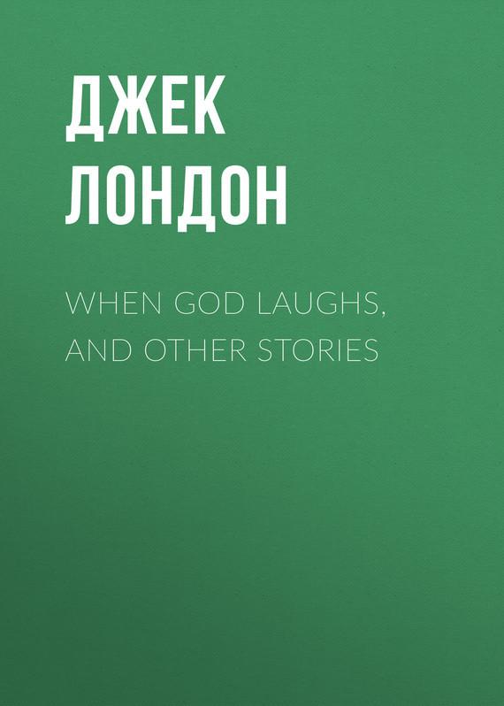 Джек Лондон When God Laughs and Other Stories