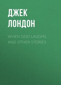 Джек Лондон - When God Laughs, and Other Stories
