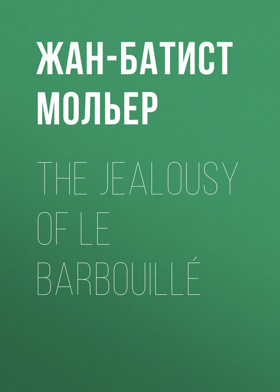 Жан-Батист Мольер. The Jealousy of le Barbouillé