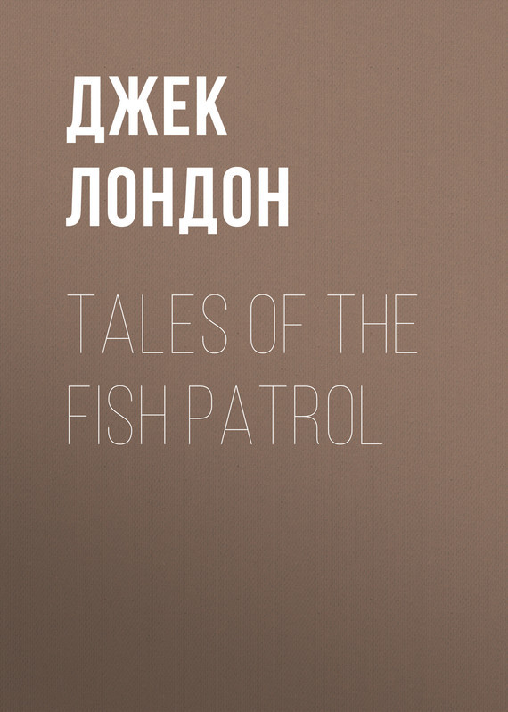 Джек Лондон Tales of the Fish Patrol джек лондон the son of the wolf tales of the far north