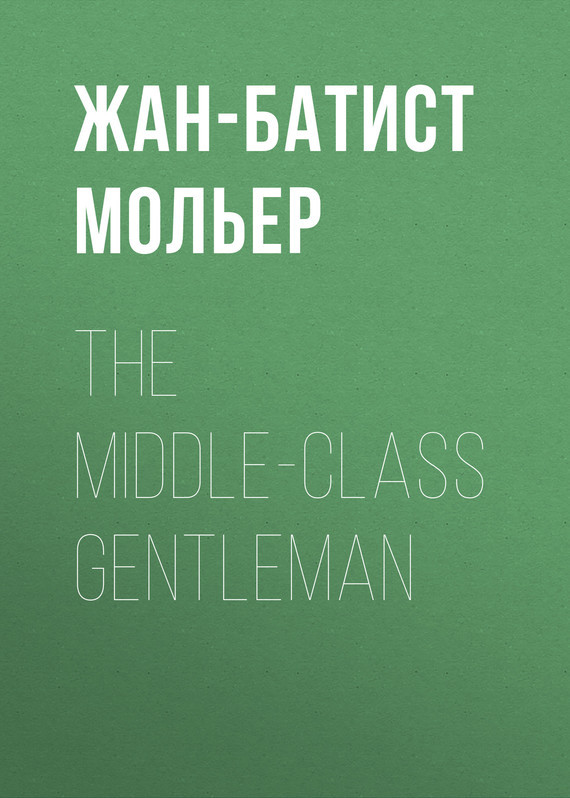 Жан-Батист Мольер. The Middle-Class Gentleman