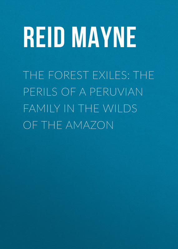 Майн Рид The Forest Exiles: The Perils of a Peruvian Family in the Wilds of the Amazon froi of the exiles