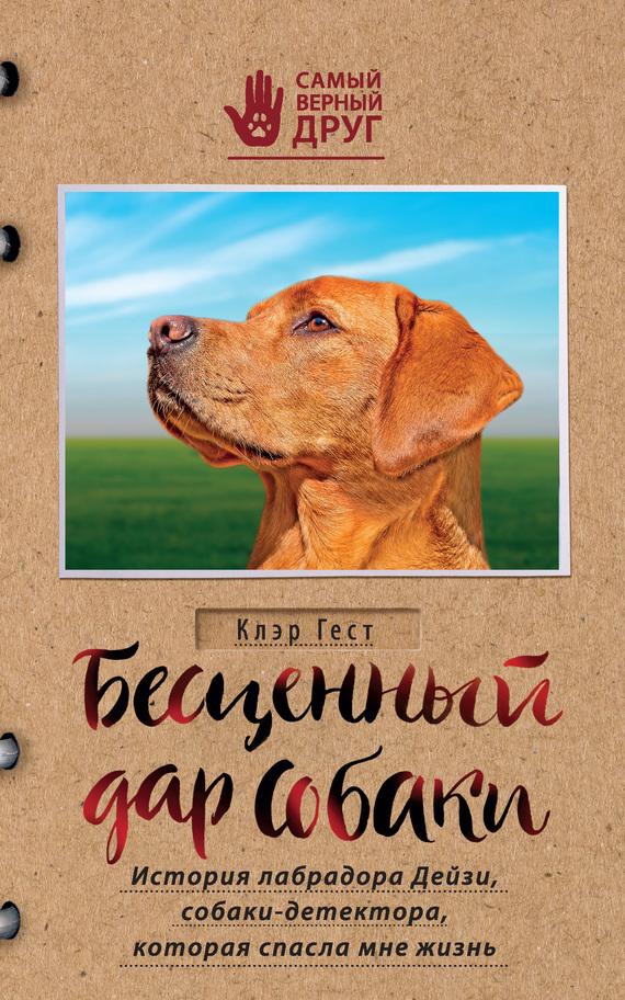Клэр Гест Бесценный дар собаки. История лабрадора Дейзи, собаки-детектора, которая спасла мне жизнь