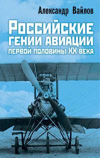 Александр Вайлов - Российские гении авиации первой половины ХХ века