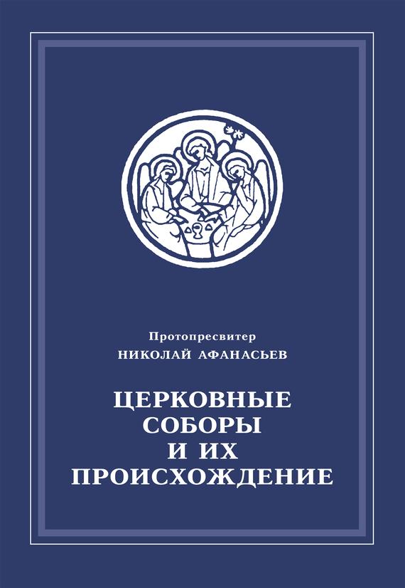 Протопросвитер Николай Афанасьев Церковные соборы и их происхождение ISBN: 978-5-89100-031-8