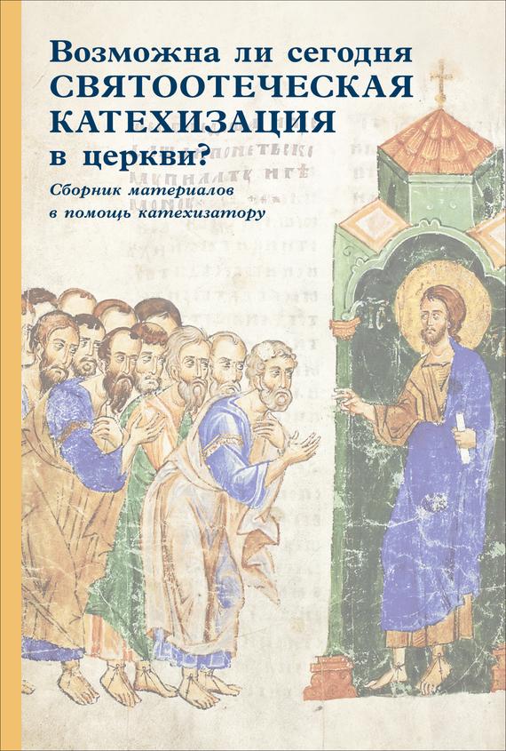 Возможна ли сегодня святоотеческая катехизация в церкви? Сборник материалов в помощь катехизатору