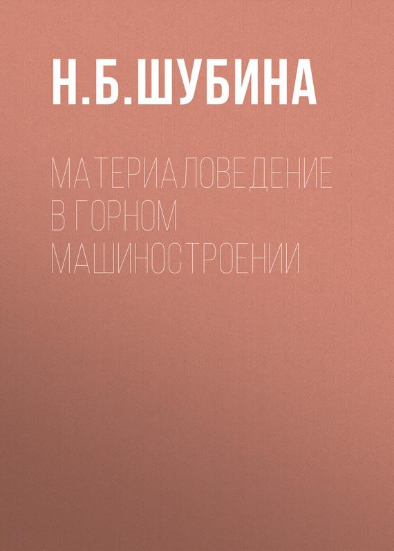 Н. Б. Шубина Материаловедение в горном машиностроении