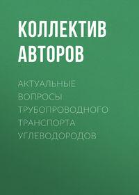 Коллектив авторов - Актуальные вопросы трубопроводного транспорта углеводородов