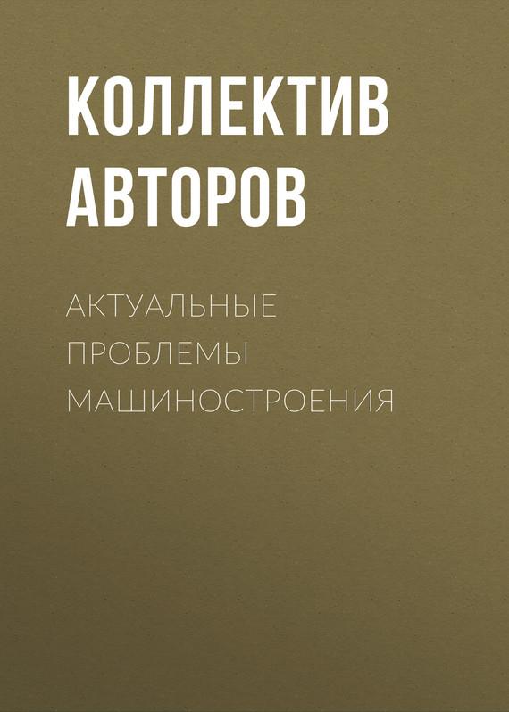 Коллектив авторов Актуальные проблемы машиностроения