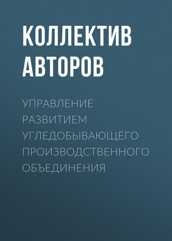 Коллектив авторов Управление развитием угледобывающего производственного объединения