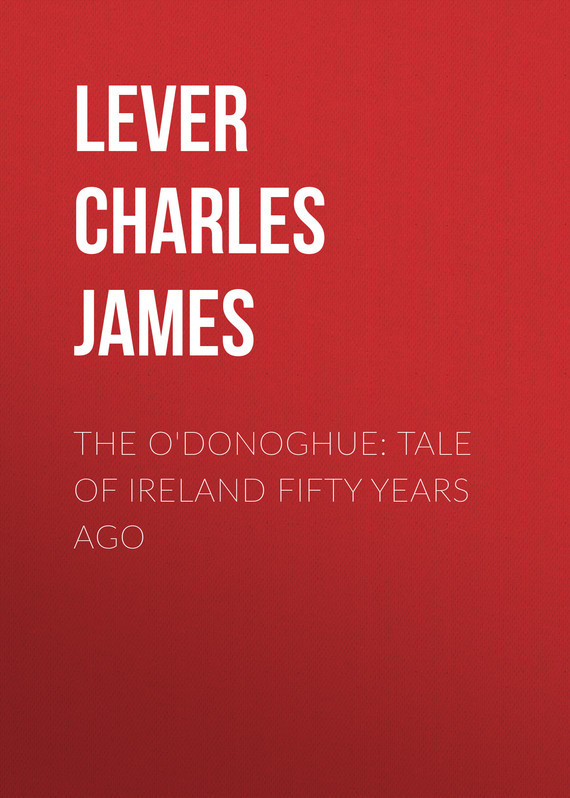 Lever Charles James The O'Donoghue: Tale of Ireland Fifty Years Ago lever charles james tales of the trains