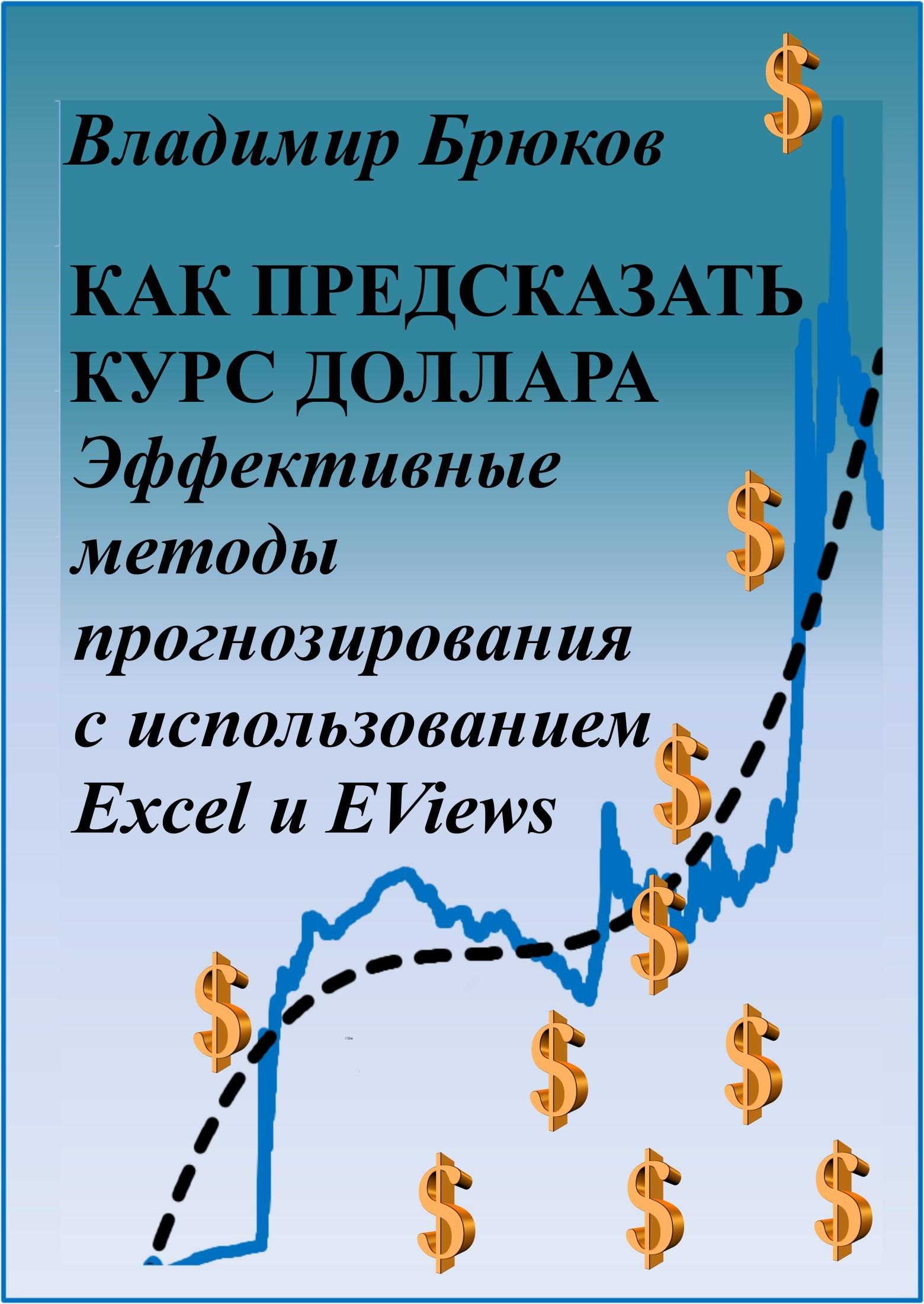 Владимир Георгиевич Брюков Как предсказать курс доллара. Эффективные методы прогнозирования с использованием Excel и EViews