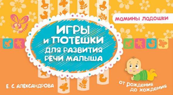 Е. С. Александрова Игры и потешки для развития речи малыша мини книжки эва ладушки игры потешки