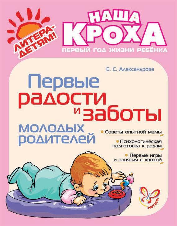 Е. С. Александрова Первые радости и заботы молодых родителей какие игрушки интересны для малыша 8 месяцев фото