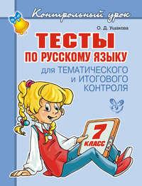 О. Д. Ушакова - Тесты по русскому языку для тематического и итогового контроля. 7 класс