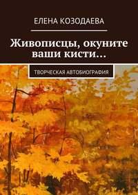 Елена Козодаева - Живописцы, окуните ваши кисти… Творческая автобиография