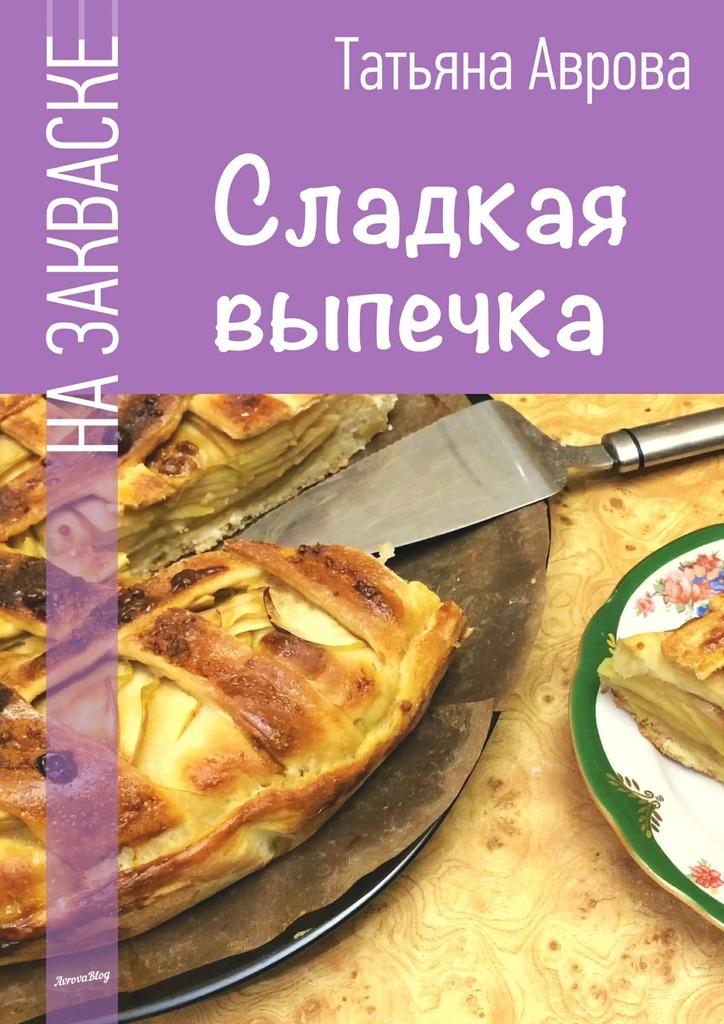 Татьяна Аврова - Сладкая выпечка