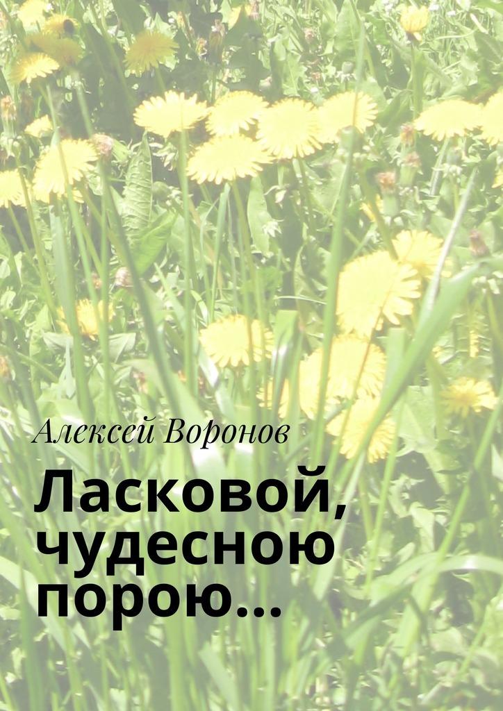 Алексей Воронов Ласковой, чудесною порою…