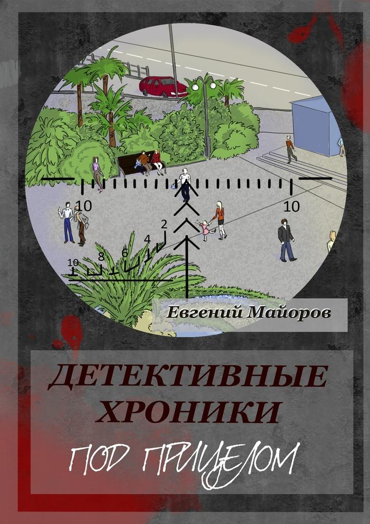 Евгений Майоров Детективные хроники. Под прицелом