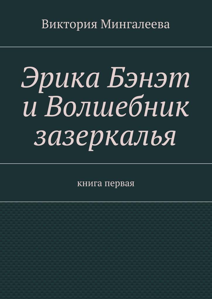 Виктория Мингалеева Эрика Бэнэт иволшебник зазеркалья. Книга первая виктория мингалеева эшли эймс и