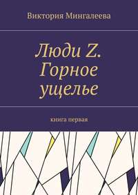 Виктория Мингалеева - Люди Z. Горное ущелье. Книга первая