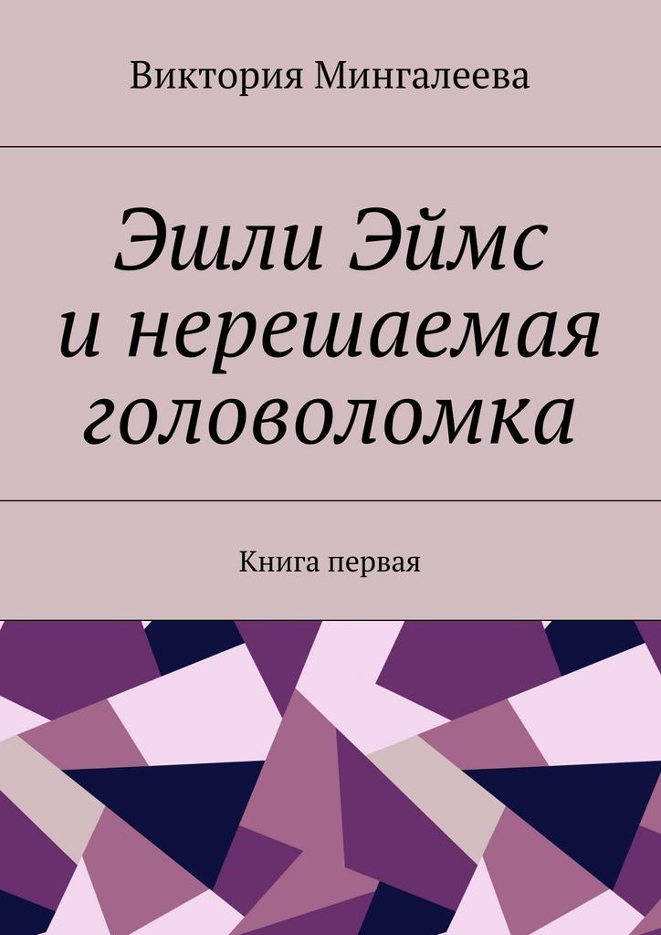 Виктория Мингалеева Эшли Эймс инерешаемая головоломка. Книга первая виктория мингалеева эшли эймс и