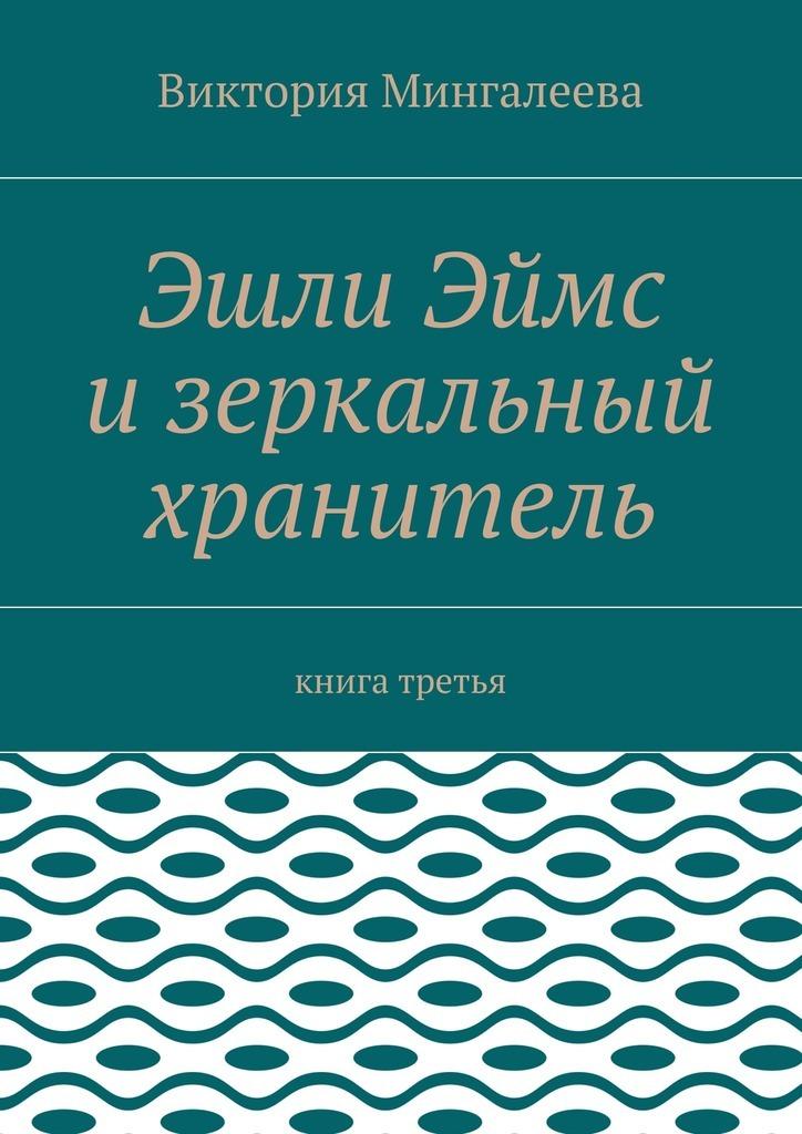 Виктория Мингалеева Эшли Эймс изеркальный хранитель. Книга третья виктория мингалеева эшли эймс и