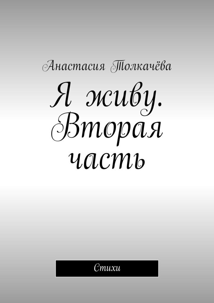 Анастасия Толкачёва Я живу. Вторая часть. Стихи картинка я не отдам тебя никому