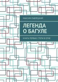 Максим Павлецкий - Легенда оБагуле. Книга первая. Степи вогне