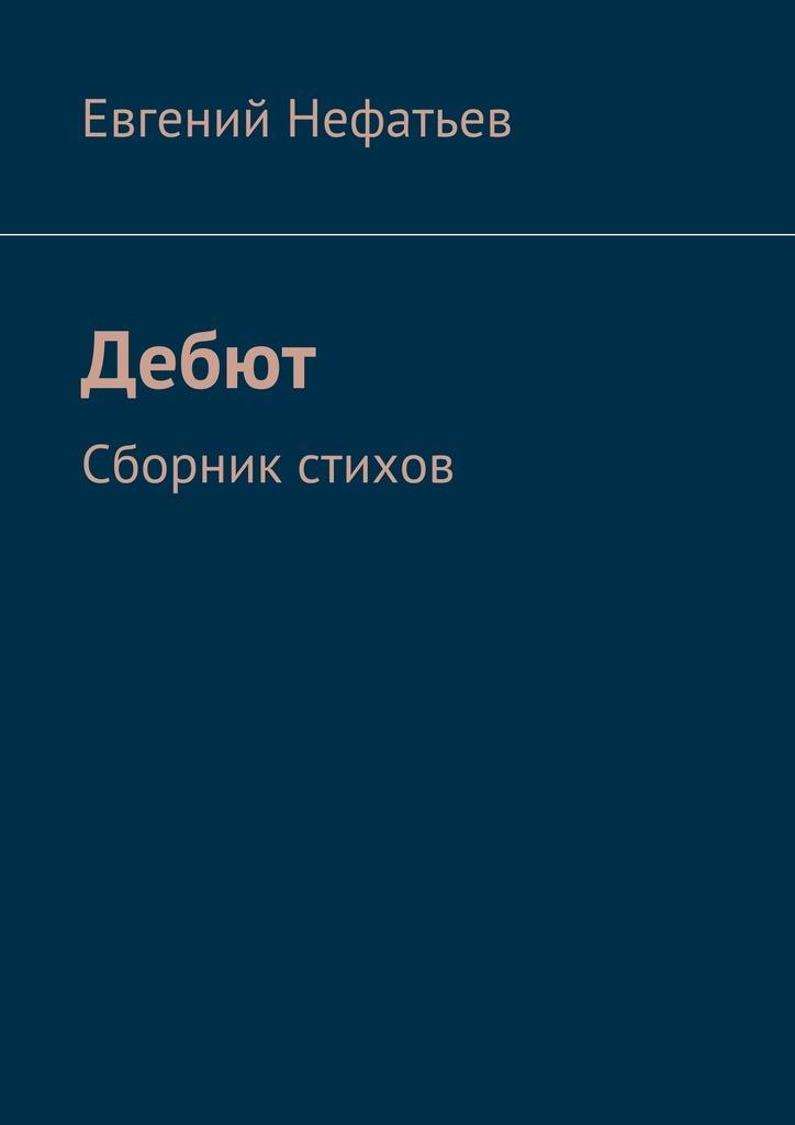 Евгений Нефатьев Дебют. Сборник стихов александр варго в моей смерти прошу винить… сборник
