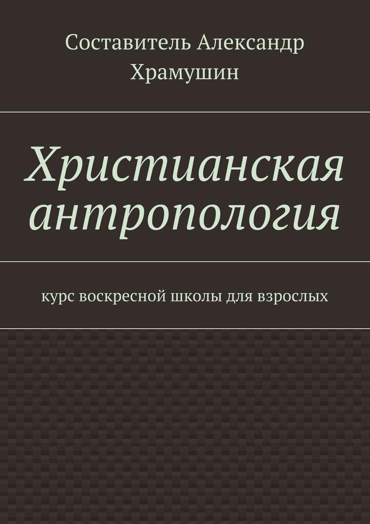 Христианская антропология. Курс воскресной школы для взрослых ( Х  )
