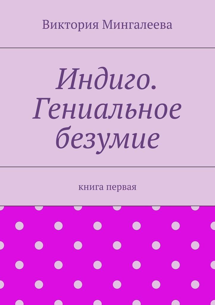 Виктория Мингалеева Индиго. Гениальное безумие. Книга первая светлов в за что страдают дети книга первая