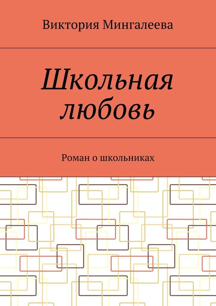 Виктория Мингалеева Школьная любовь. Роман ошкольниках