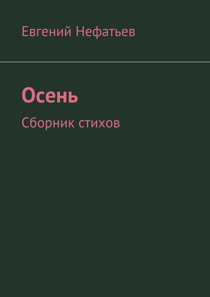 Евгений Владимирович Нефатьев Осень. Сборник стихов