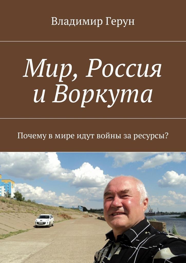 Владимир Герун Мир, Россия иВоркута. Почему вмире идут войны заресурсы?