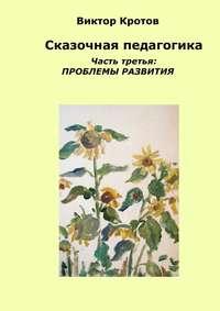 Виктор Кротов - Сказочная педагогика. Часть третья. Проблемы развития