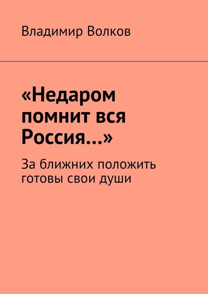 Владимир Волков «Недаром помнит вся Россия…». Заближних положить готовы свои души владимир холменко мистификации души