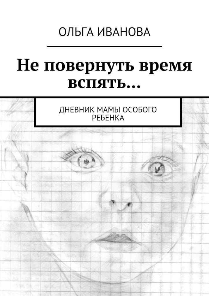 Ольга Иванова Не повернуть время вспять… Дневник мамы особого ребенка