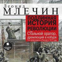 Леонид Млечин - Подлинная история революции, или Стальной оратор, дремлющий в кобуре. Что происходило в России в 1917 году